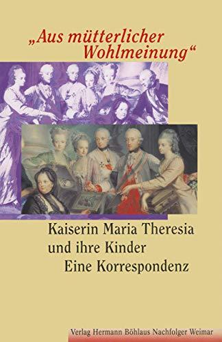 """""""Aus mütterlicher Wohlmeinung"""": Kaiserin Maria Theresia und ihre KinderEine Korrespondenz"""