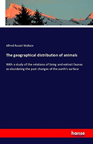 The geographical distribution of animals: With a study of the relations of living and extinct ...