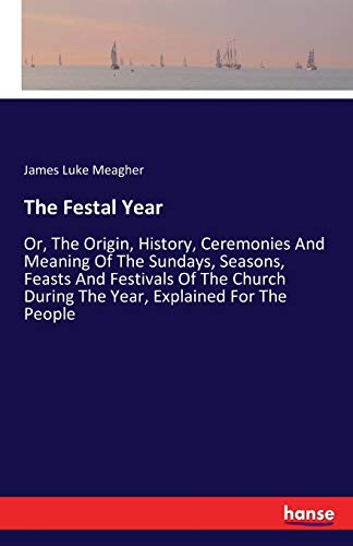 9783741192159: The Festal Year: Or, The Origin, History, Ceremonies And Meaning Of The Sundays, Seasons, Feasts And Festivals Of The Church During The Year, Explained For The People