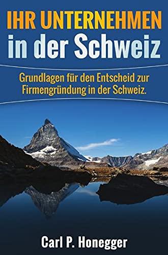 Ihr Unternehmen in der Schweiz: Grundlagen für den Entscheid zur Firmengründung in der Schweiz. (...