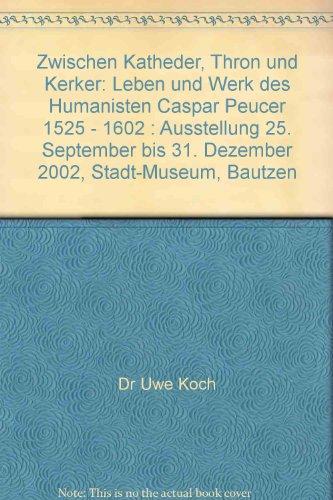 9783742019257: Zwischen Katheder, Thron und Kerker: Leben und Werk des Humanisten Caspar Peucer 1525 - 1602 : Ausstellung 25. September bis 31. Dezember 2002, Stadt-Museum, Bautzen