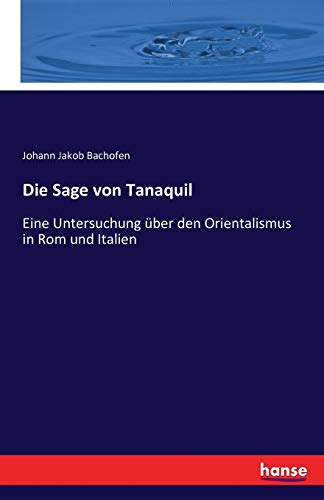 Die Sage von Tanaquil : Eine Untersuchung über den Orientalismus in Rom und Italien - Johann Jakob Bachofen