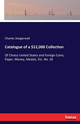 9783742832221: Catalogue of a $12,000 Collection: Of Choice United States and Foreign Coins, Paper, Money, Medals, Etc. No. 26