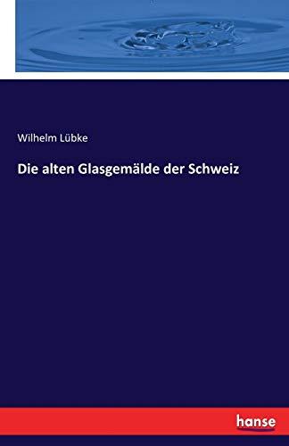 Die Alten Glasgemalde Der Schweiz (German Edition): Dr Wilhelm Lubke