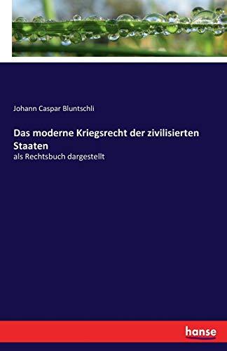 Das moderne Kriegsrecht der zivilisierten Staaten : als Rechtsbuch dargestellt - Johann Caspar Bluntschli