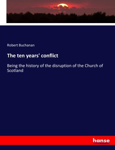 The ten years conflict: Being the history of the disruption of the Church of Scotland (Paperback): ...