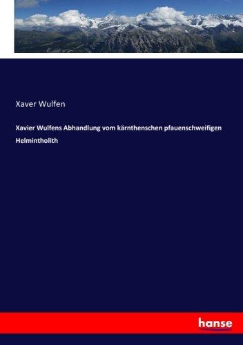 Xavier Wulfens Abhandlung vom kärnthenschen pfauenschweifigen Helmintholith (Paperback): Xaver ...