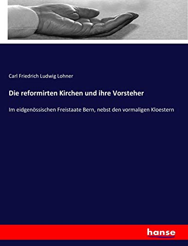 Die reformirten Kirchen und ihre Vorsteher: Im eidgenössischen Freistaate Bern, nebst den ...