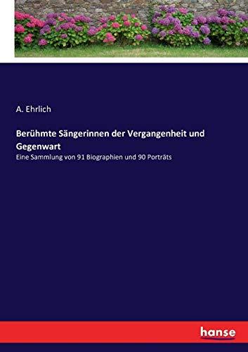 Ber�hmte S�ngerinnen der Vergangenheit und Gegenwart: Eine Sammlung von 91 Biographien und 90 Portr�ts - A. Ehrlich Ehrlich