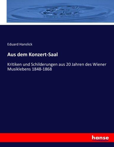 Aus dem Konzert-Saal: Kritiken und Schilderungen aus 20 Jahren des Wiener Musiklebens 1848-1868 (...