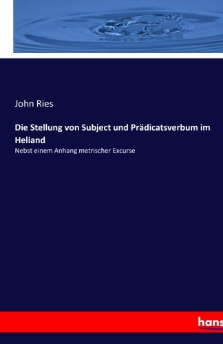 Die Stellung von Subject und Prädicatsverbum im Heliand: Nebst einem Anhang metrischer Excurse (...