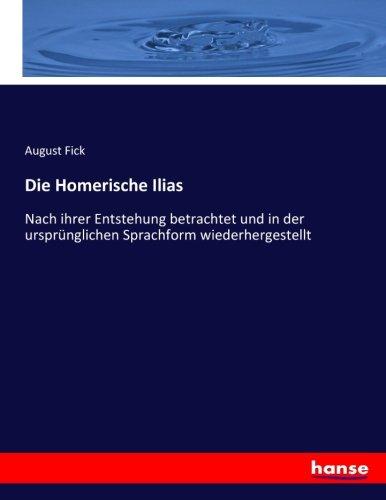 Die Homerische Ilias: Nach ihrer Entstehung betrachtet und in der ursprünglichen Sprachform ...
