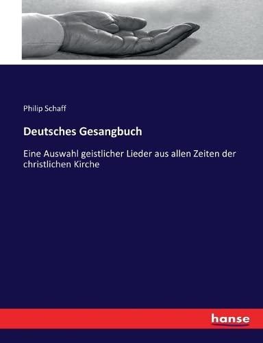Deutsches Gesangbuch: Eine Auswahl geistlicher Lieder aus allen Zeiten der christlichen Kirche (...