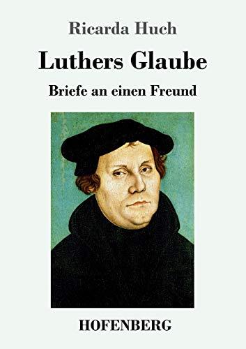 Luthers Glaube. Briefe an einen Freund. - Huch, Ricarda