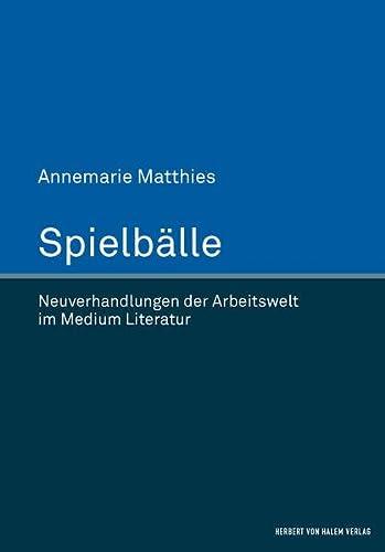 Spielbälle. Neuverhandlungen der Arbeitswelt im Medium Literatur (Hardback): Annemarie Matthies
