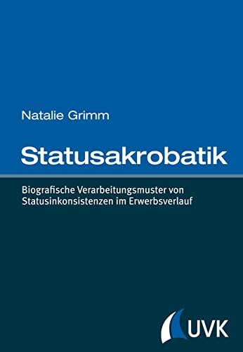 Statusakrobatik: Biografische Verarbeitungsmuster von Statusinkonsistenzen im Erwerbsverlauf: ...