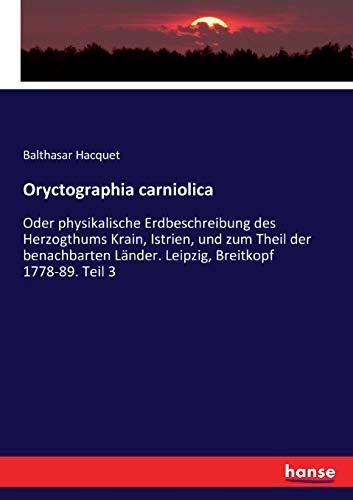 Oryctographia carniolica: Oder physikalische Erdbeschreibung des Herzogthums: Balthasar Hacquet