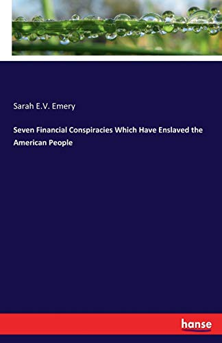 Seven Financial Conspiracies Which Have Enslaved the: Emery, Sarah E.
