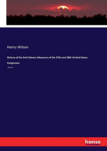 History of the Anti-Slavery Measures of the 37th and 38th United-States Congresses (Paperback): ...