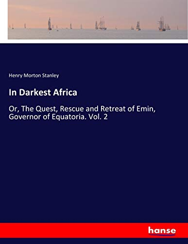In Darkest Africa: Or, The Quest, Rescue and Retreat of Emin, Governor of Equatoria. Vol. 2 (...