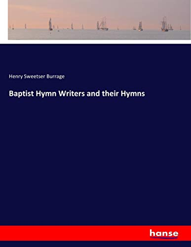 Baptist Hymn Writers and their Hymns (Paperback): Henry Sweetser Burrage