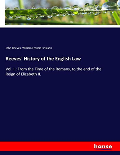 Reeves' History of the English Law: Vol. I.: From the Time of the Romans, to the end of the ...