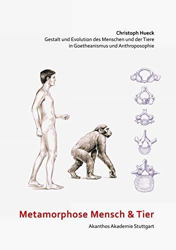 Metamorphose Mensch und Tier : Gestalt und Evolution des Menschen und der Tiere in Goetheanismus und Anthroposophie - Christoph Hueck