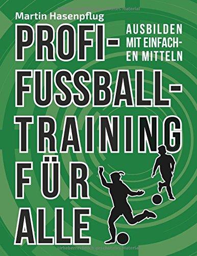 Profi-Fußballtraining für alle : Ausbilden mit einfachen Mitteln - Martin Hasenpflug