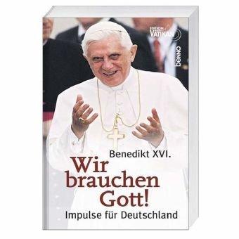 Benedikt XVI: Wir brauchen Gott! Impulse fur Deutschland: Pottler{HG}, Birgit