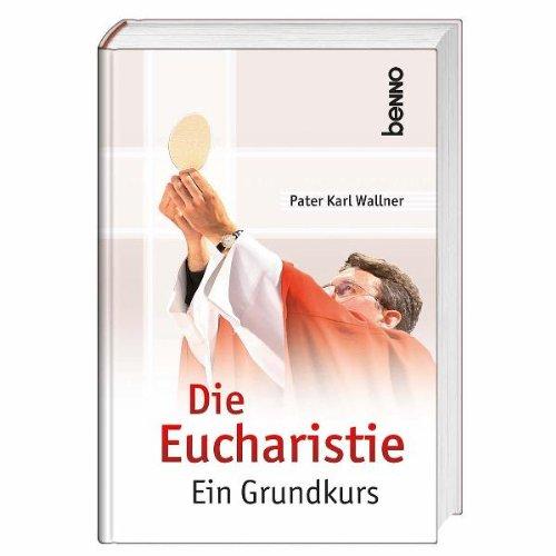 Die Eucharistie: Ein Grundkurs - Karl Wallner