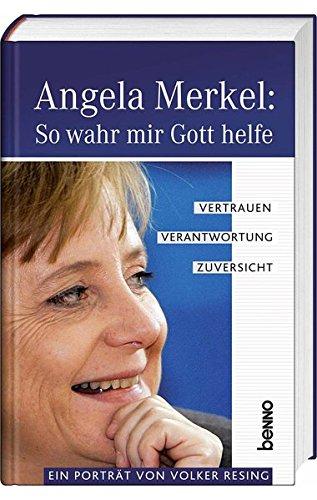 Angela Merkel: so wahr mir Gott helfe : Vertrauen, Verantwortung, Zuversicht ; ein Porträt. von Volker Resing