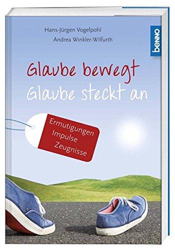 Glaube bewegt - Glaube steckt an: Ermutigungen, Impulse, Zeugnisse: Andrea Winkler-Wilfurth; ...