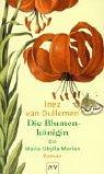 Die Blumenkönigin: Ein Maria Sibylla Merian-Roman - Dullemen, Inez Van