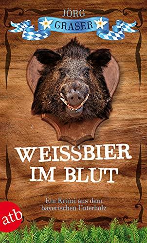 Weißbier im Blut: Ein Krimi aus dem: Graser, Jörg