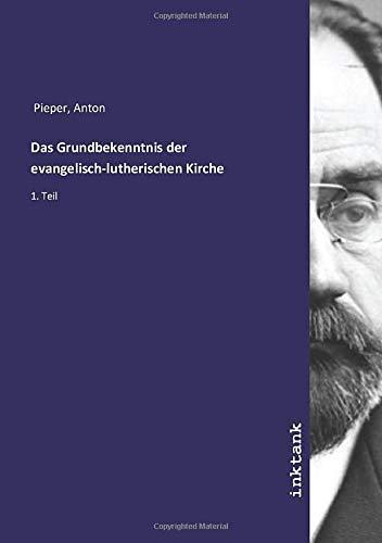 Das Grundbekenntnis der evangelisch-lutherischen Kirche : 1.: Anton Pieper