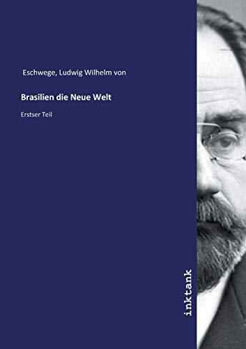 Brasilien die Neue Welt : Erstser Teil: Ludwig Wilhelm von