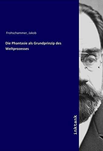 Die Phantasie als Grundprinzip des Weltprozesses - Jakob Frohschammer