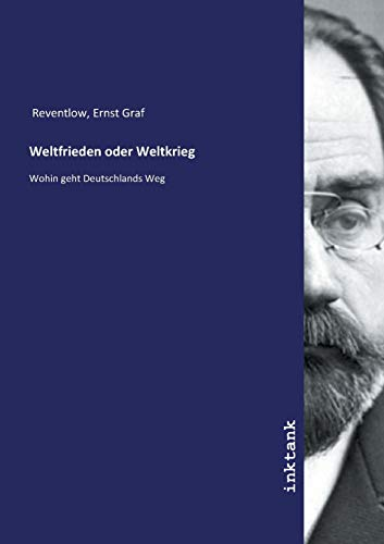 Weltfrieden oder Weltkrieg : Wohin geht Deutschlands: Ernst Graf Reventlow