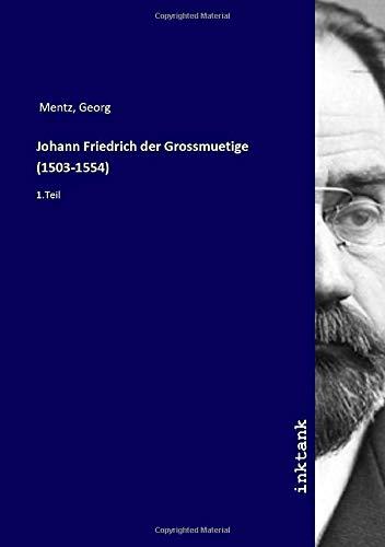 Johann Friedrich der Grossmuetige (1503-1554) : 1.Teil: Georg Mentz