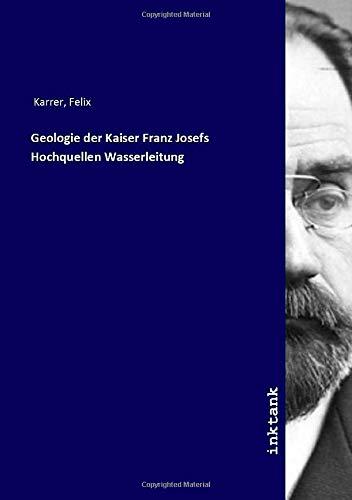 Geologie der Kaiser Franz Josefs Hochquellen Wasserleitung: Felix Karrer