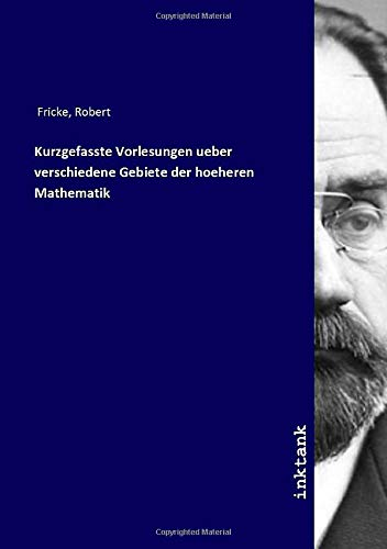 Kurzgefasste Vorlesungen ueber verschiedene Gebiete der hoeheren: Robert Fricke