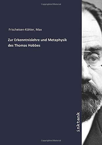 Zur Erkenntnislehre und Metaphysik des Thomas Hobbes: Max Frischeisen-Köhler