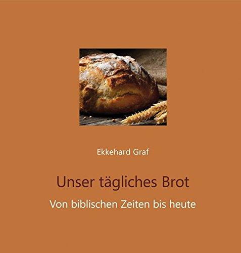 Unser tägliches Brot: Von biblischen Zeiten bis heute: Graf, Ekkehard