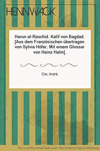 Harun al- Raschid. Kalif von Bagdad: Clot, Andre