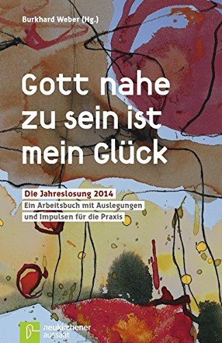 Gott nahe zu sein ist mein Glück : die Jahreslosung 2014 ; ein Arbeitsbuch mit Auslegungen und Impulsen für die Praxis. Burkhard Weber (Hg.)