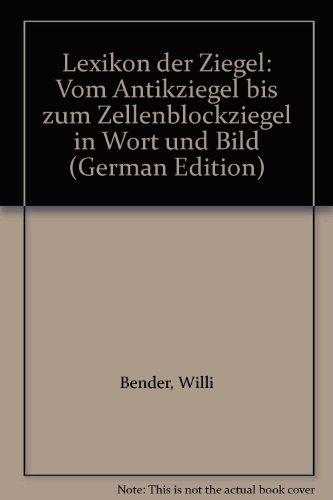 Lexikon der Ziegel. Vom Antikziegel bis zum: Bender, Willi F.: