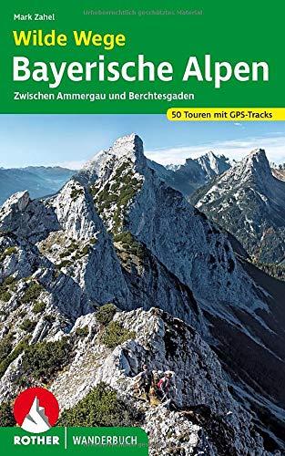 Wilde Wege Bayerische Alpen : Zwischen Ammergau und Berchtesgaden. 50 Touren mit GPS-Tracks - Mark Zahel