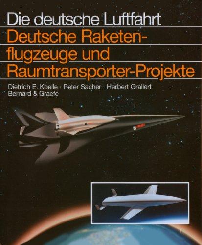 Deutsche Raketenflugzeuge und Raumtransporter-Projekte. Die Deutsche Luftfahrt: Dietmar E. Koelle
