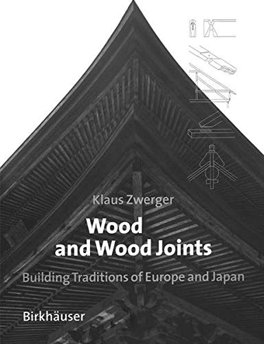 Wood and Wood Joints: Building Traditions of Europe and Japan: Zwerger, Klaus