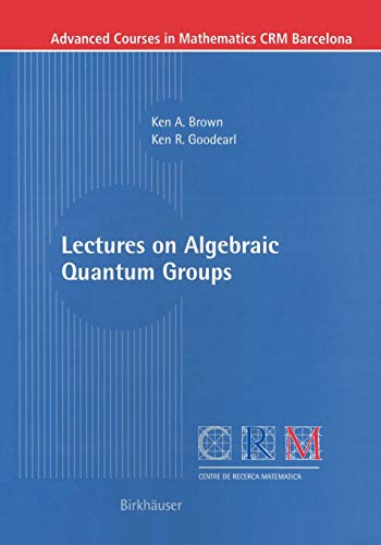 Lectures on Algebraic Quantum Groups (Advanced Cources in Mathematics - CRM Barcelona): Brown, Ken ...